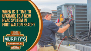 When is it Time to Upgrade to a New HVAC System in Fort Walton Beach?